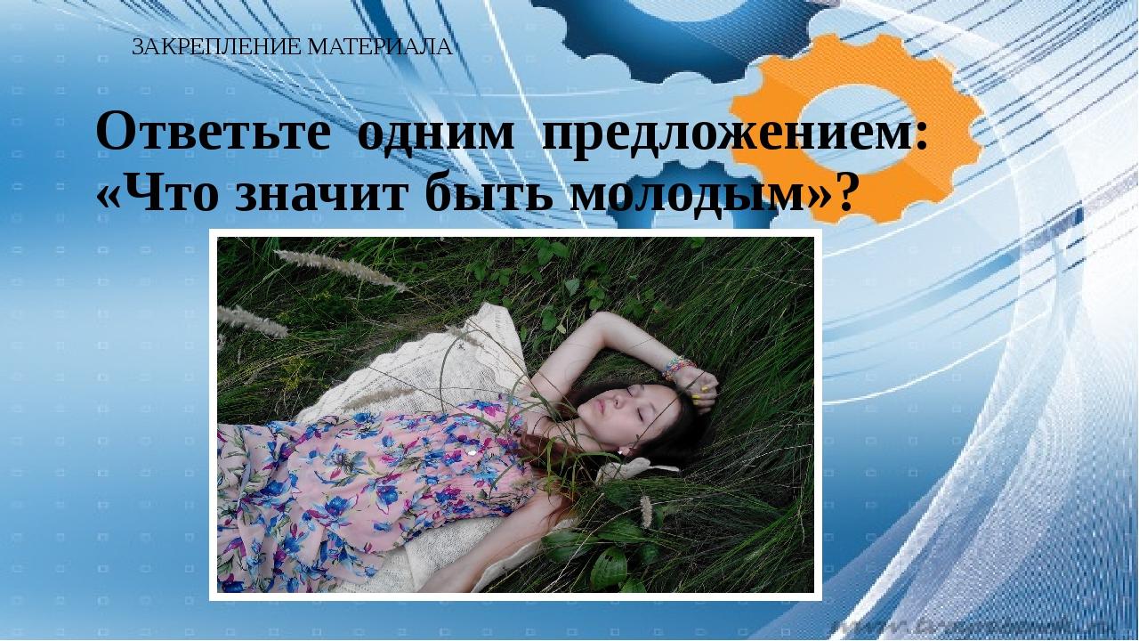 ЗАКРЕПЛЕНИЕ МАТЕРИАЛА Ответьте одним предложением: «Что значит быть молодым»?
