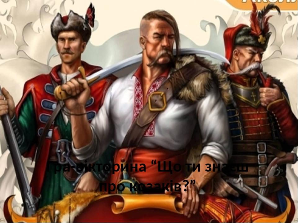 """Гра-вікторина """"Що ти знаєш про козаків?"""""""