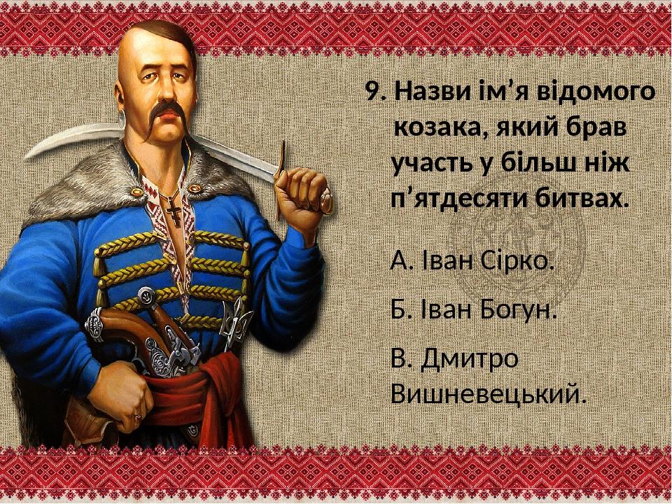 9. Назви ім'я відомого козака, який брав участь у більш ніж п'ятдесяти битвах...