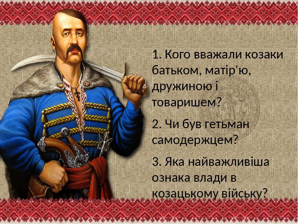1. Кого вважали козаки батьком, матір'ю, дружиною і товаришем? 2. Чи був геть...