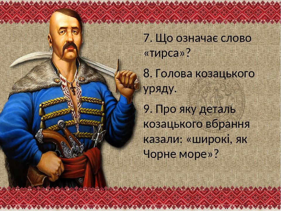 7. Що означає слово «тирса»? 8. Голова козацького уряду. 9. Про яку деталь ко...