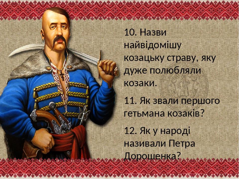 10. Назви найвідомішу козацьку страву, яку дуже полюбляли козаки. 11. Як звал...
