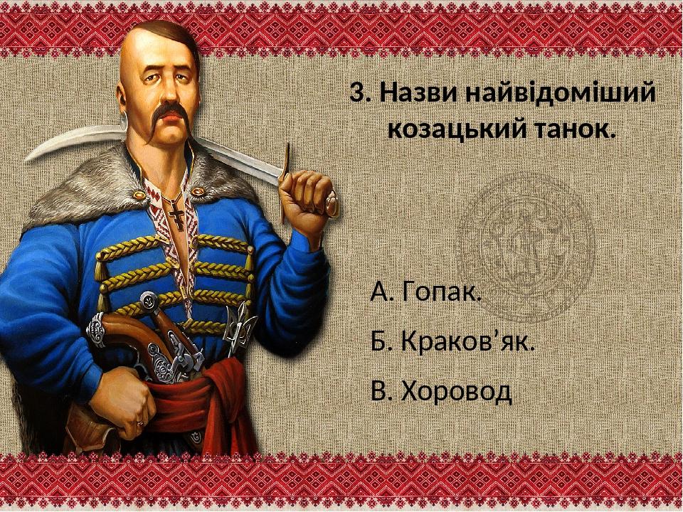 3. Назви найвідоміший козацький танок. А. Гопак. Б. Краков'як. В. Хоровод
