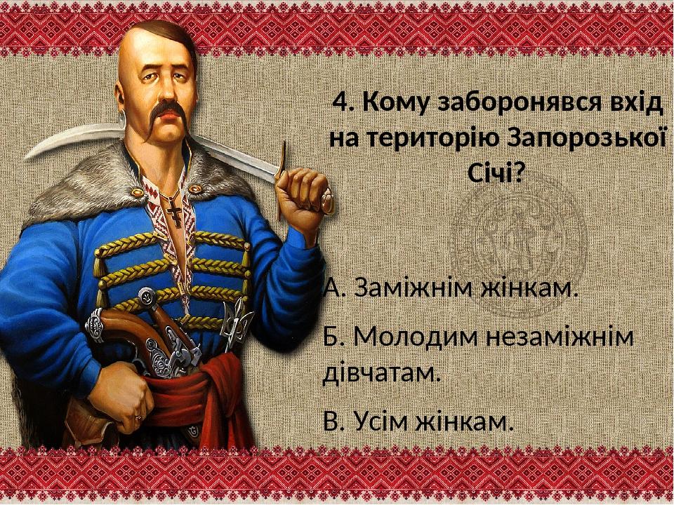 4. Кому заборонявся вхід на територію Запорозької Січі? А. Заміжнім жінкам. Б...