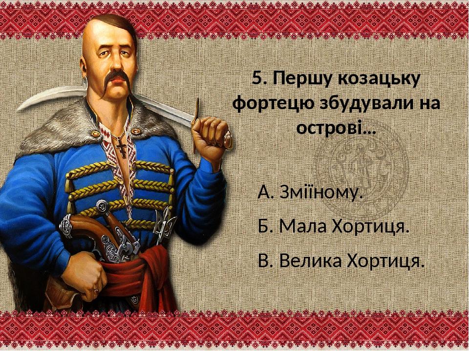 5. Першу козацьку фортецю збудували на острові… А. Зміїному. Б. Мала Хортиця....