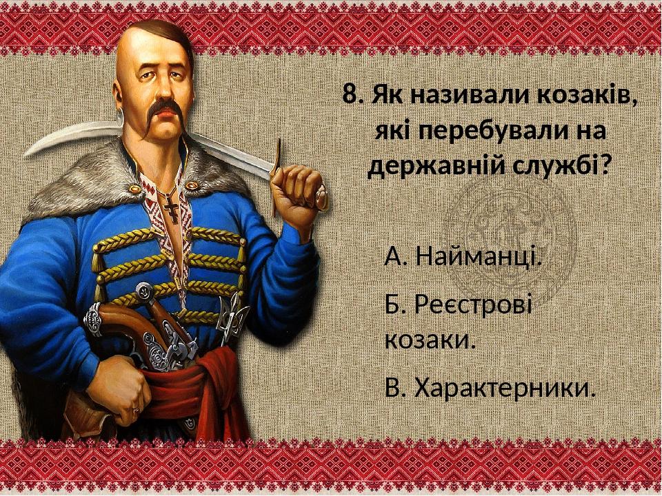 8. Як називали козаків, які перебували на державній службі? А. Найманці. Б. Р...