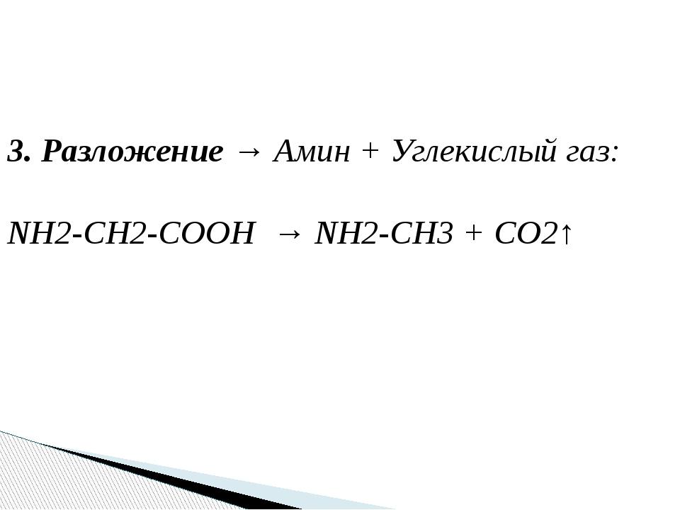 3. Разложение → Амин + Углекислый газ: NH2-CH2-COOH → NH2-CH3 + CO2↑