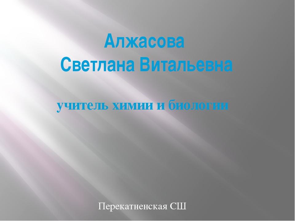 Алжасова Светлана Витальевна учитель химии и биологии Перекатненская СШ