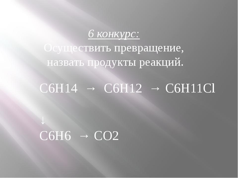 6 конкурс: Осуществить превращение, назвать продукты реакций. С6Н14 → С6Н12 →...