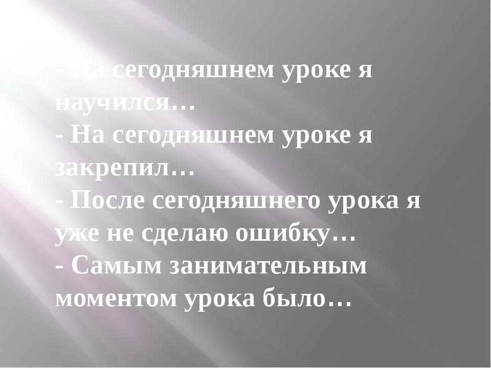 - На сегодняшнем уроке я научился… - На сегодняшнем уроке я закрепил… - П...