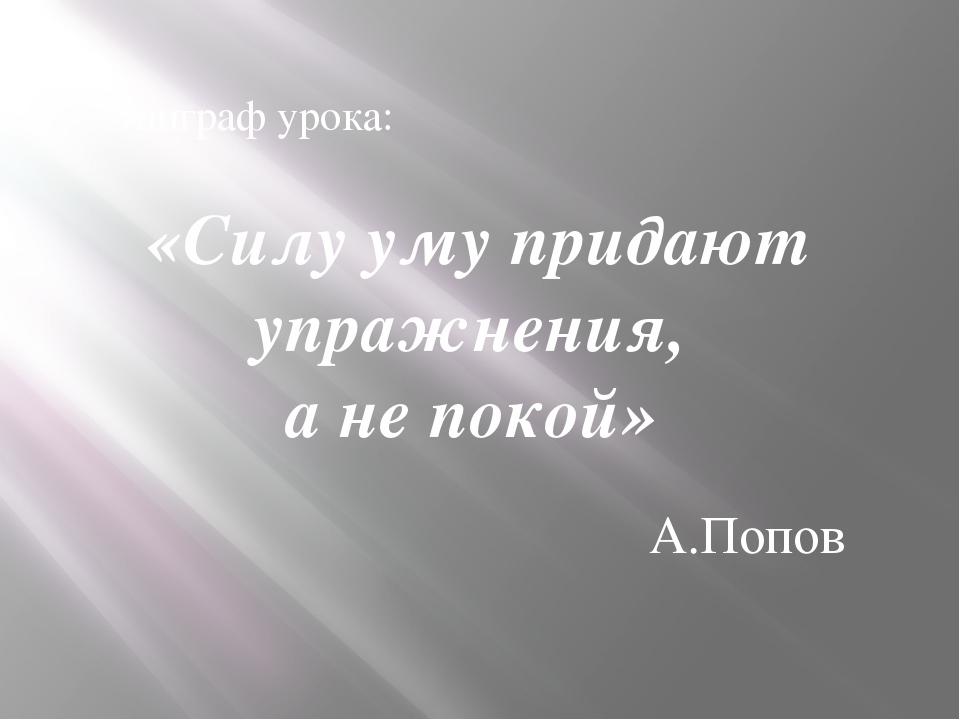 Эпиграф урока: «Силу уму придают упражнения, а не покой» А.Попов