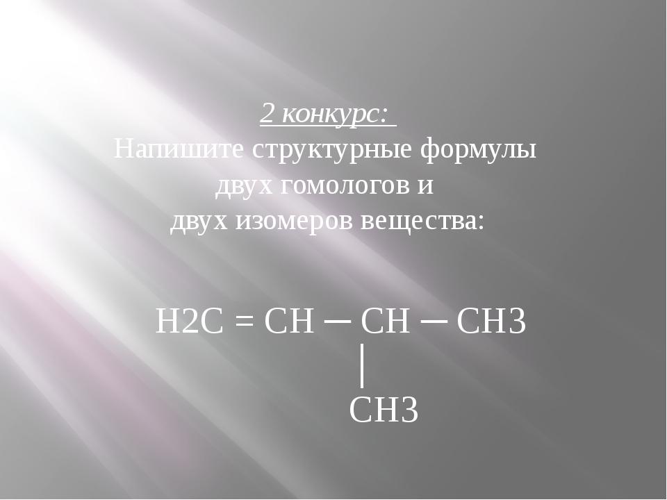 2 конкурс: Напишите структурные формулы двух гомологов и двух изомеров вещест...
