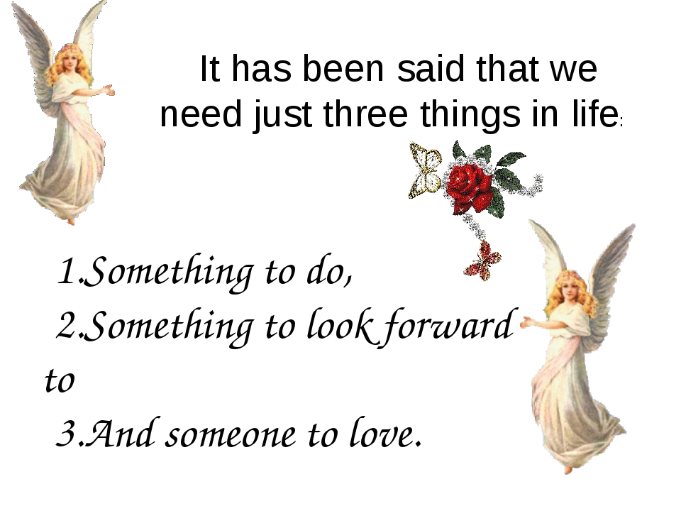 1.Something to do, 2.Something to look forward to 3.And someone to love. It h...