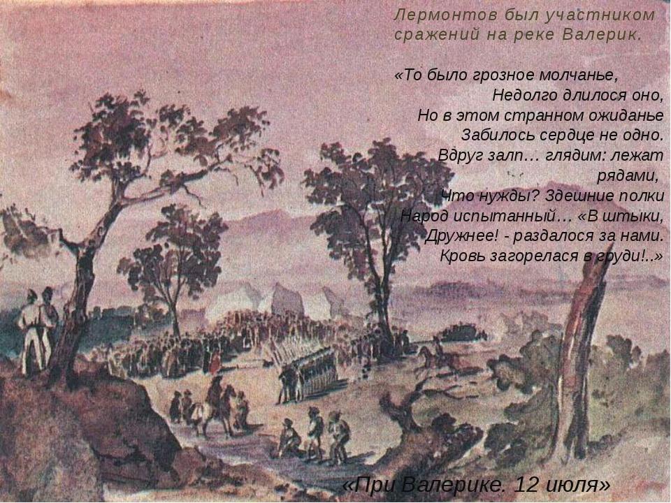 Лермонтов был участником сражений на реке Валерик. «То было грозное молчанье,...
