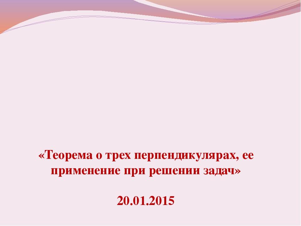 «Теорема о трех перпендикулярах, ее применение при решении задач» 20.01.2015
