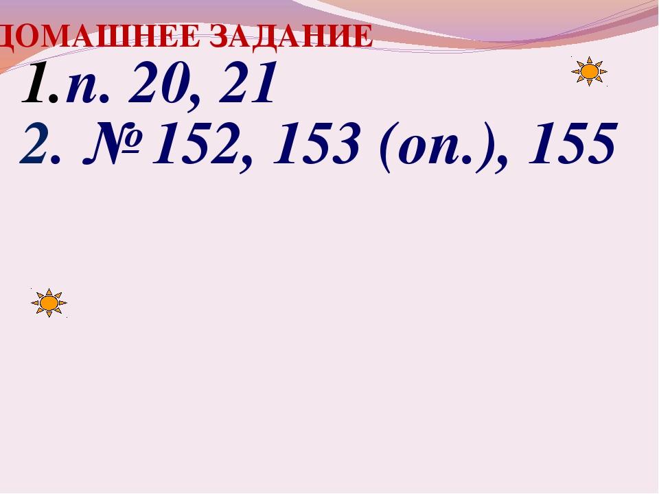 ДОМАШНЕЕ ЗАДАНИЕ п. 20, 21 2. № 152, 153 (оп.), 155