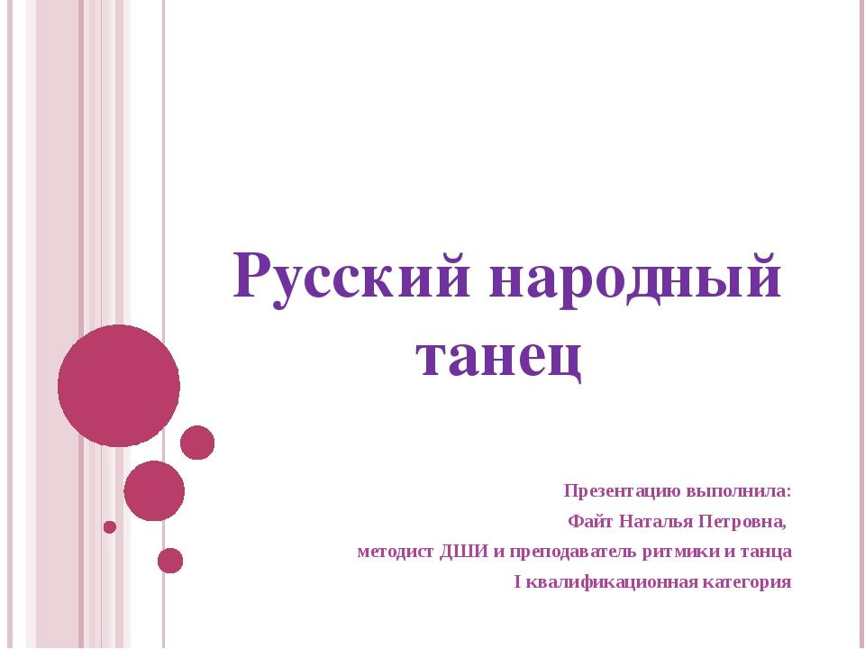 Русский народный танец Презентацию выполнила: Файт Наталья Петровна, методист...