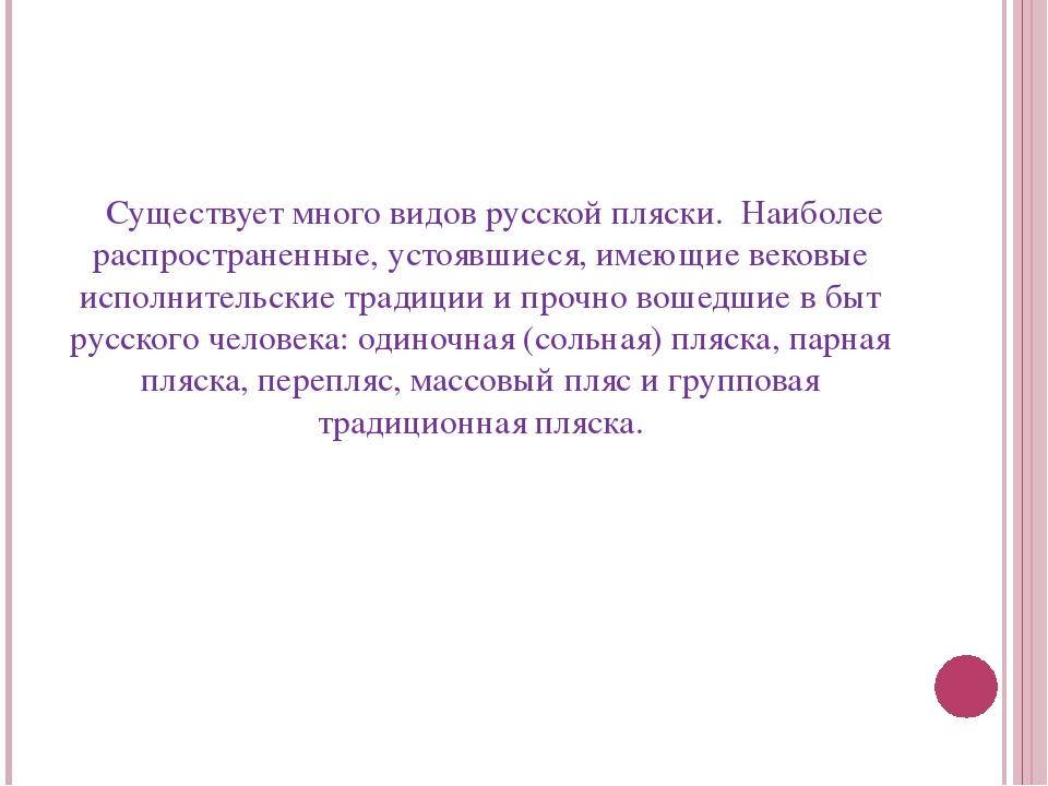 Существует много видов русской пляски. Наиболее распространенные, устоявшиес...