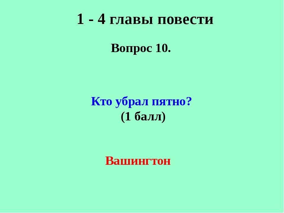 1 - 4 главы повести Вопрос 10. Кто убрал пятно? (1 балл) Вашингтон