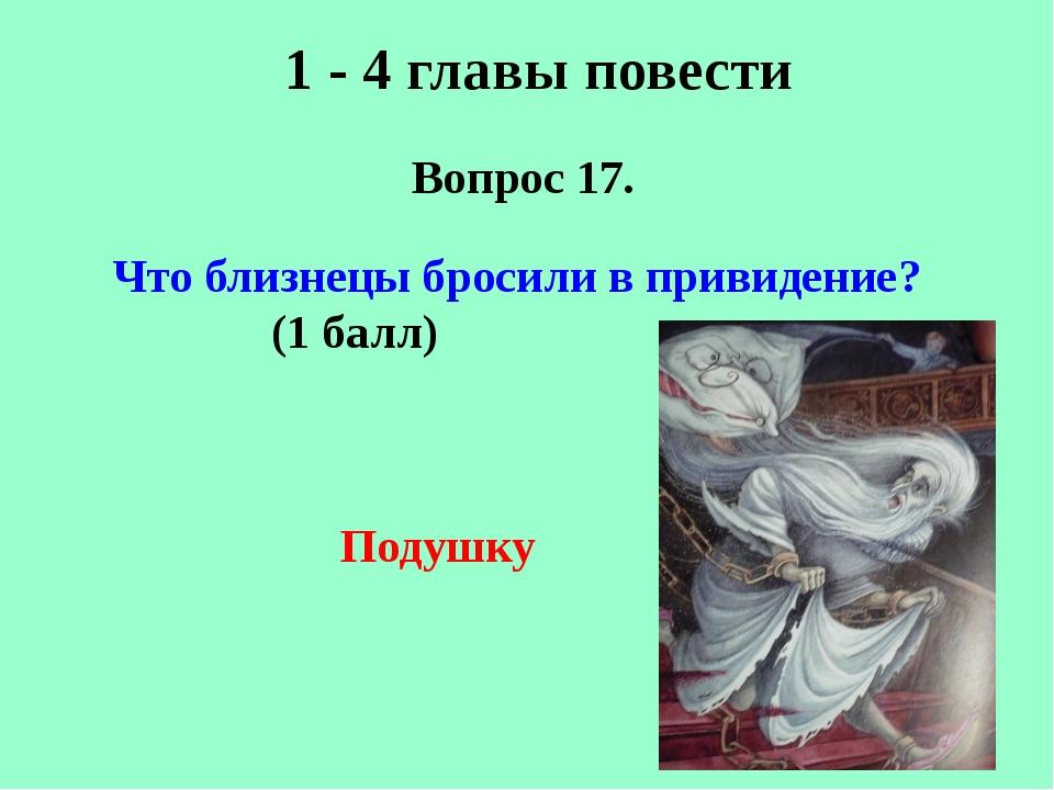 1 - 4 главы повести Вопрос 17. Подушку Что близнецы бросили в привидение? (1...