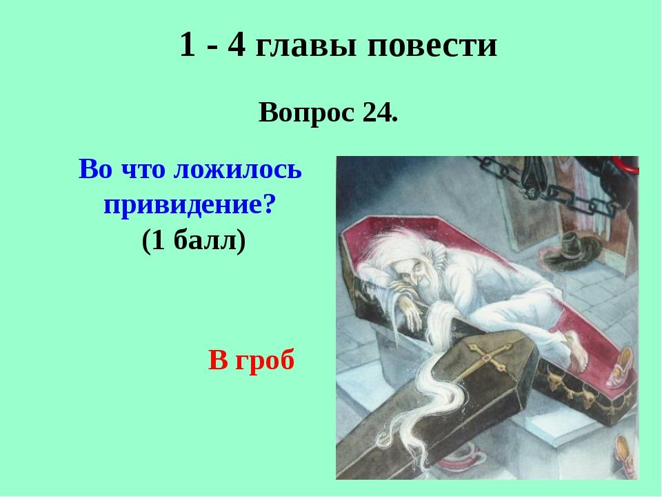 1 - 4 главы повести Вопрос 24. В гроб Во что ложилось привидение? (1 балл)
