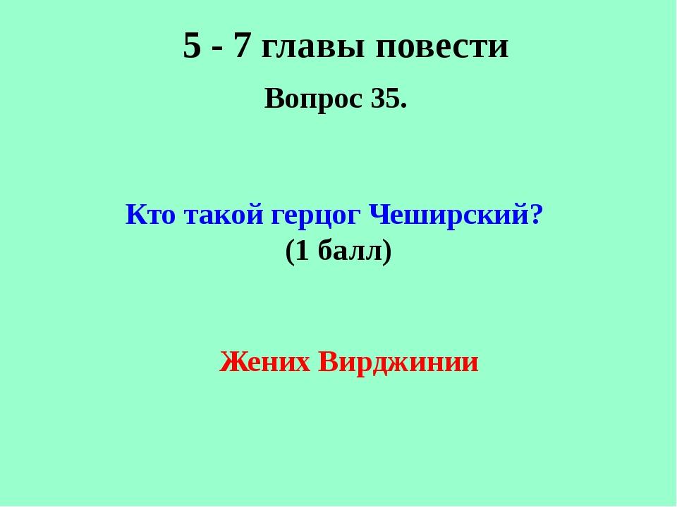 5 - 7 главы повести Вопрос 35. Кто такой герцог Чеширский? (1 балл) Жених Вир...