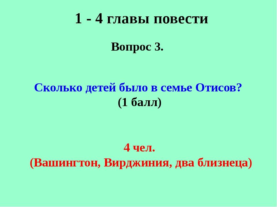 1 - 4 главы повести Вопрос 3. Сколько детей было в семье Отисов? (1 балл) 4 ч...