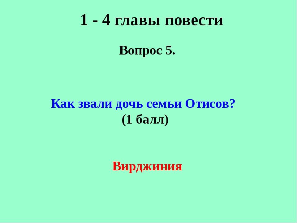 1 - 4 главы повести Вопрос 5. Как звали дочь семьи Отисов? (1 балл) Вирджиния