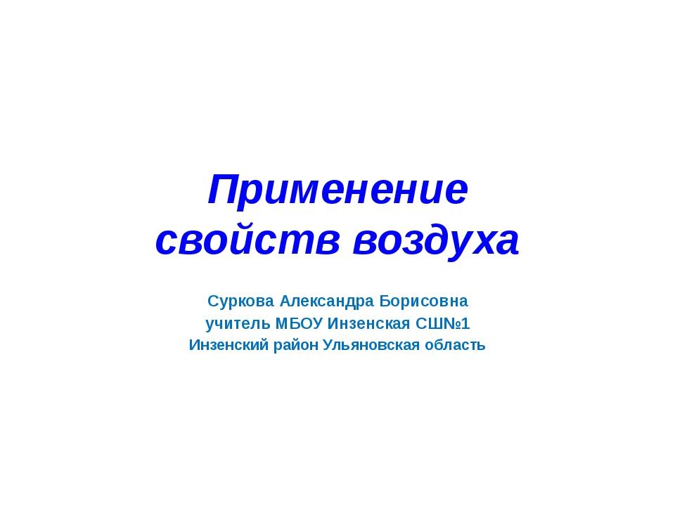 Применение свойств воздуха Суркова Александра Борисовна учитель МБОУ Инзенска...