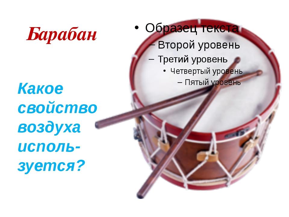 Барабан Какое свойство воздуха исполь-зуется?