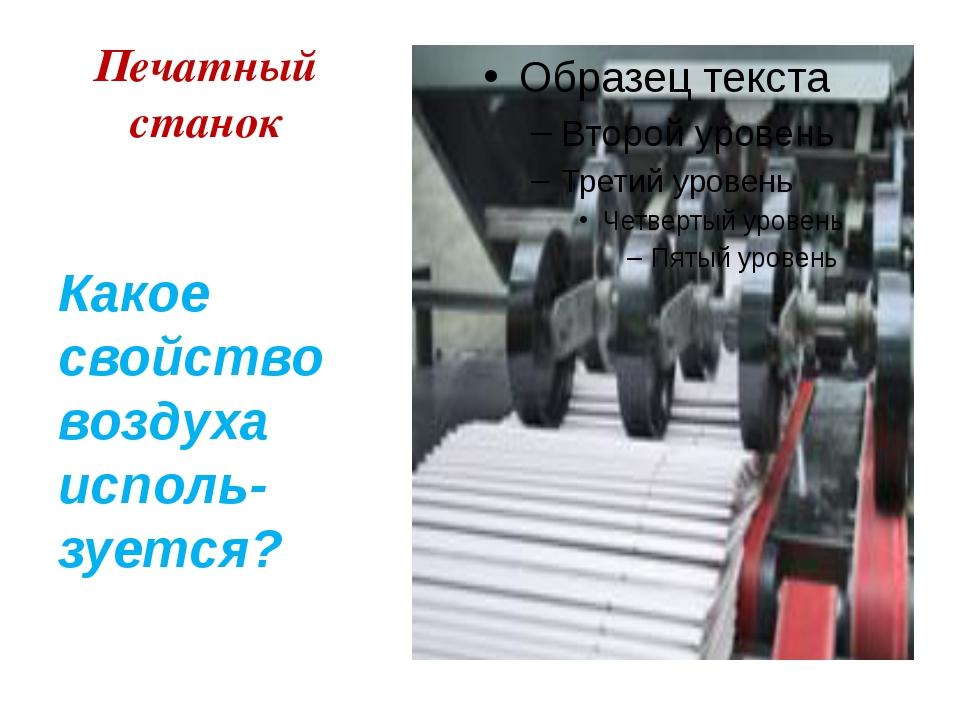Печатный станок Какое свойство воздуха исполь-зуется?