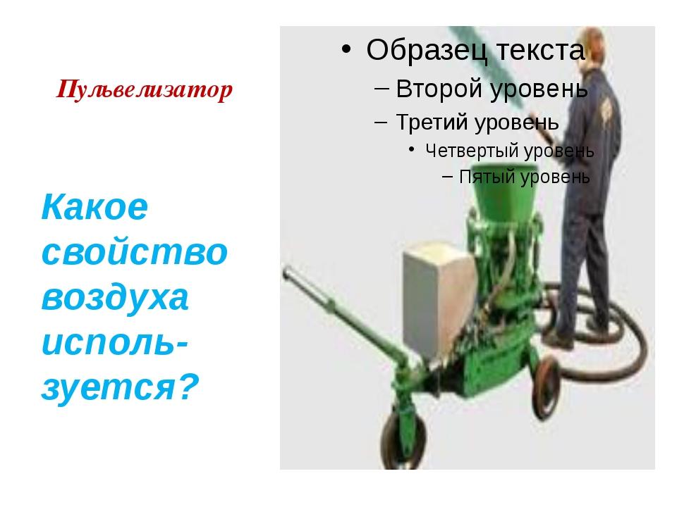 Пульвелизатор Какое свойство воздуха исполь-зуется?