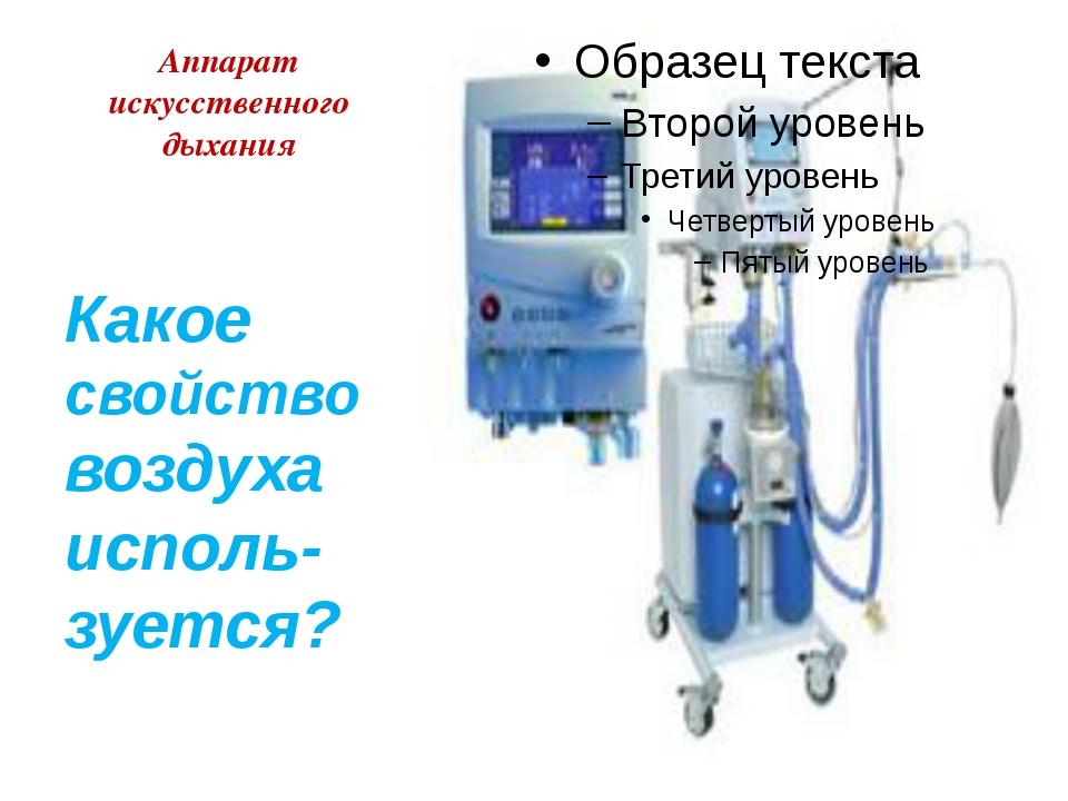 Аппарат искусственного дыхания Какое свойство воздуха исполь-зуется?