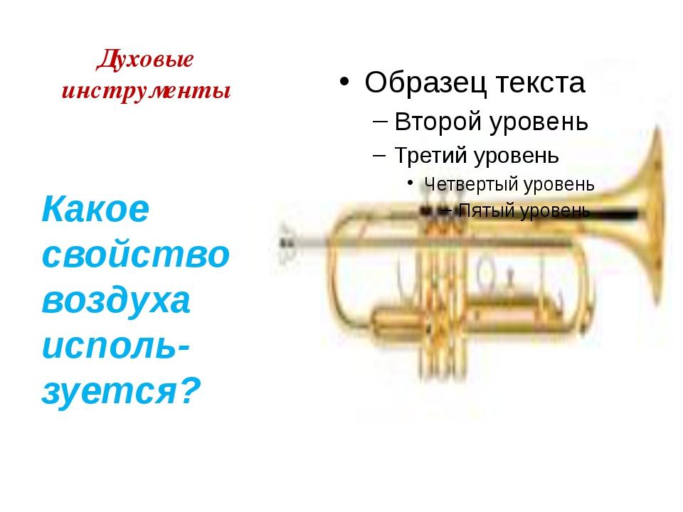 Духовые инструменты Какое свойство воздуха исполь-зуется?