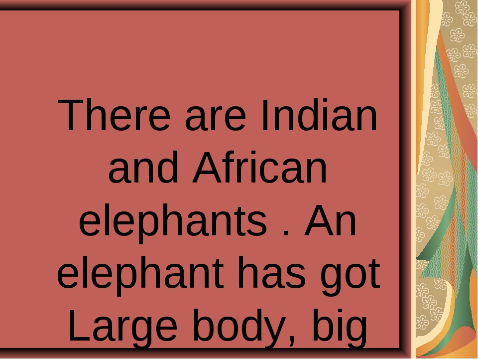 There are Indian and African elephants . An elephant has got Large body, big...
