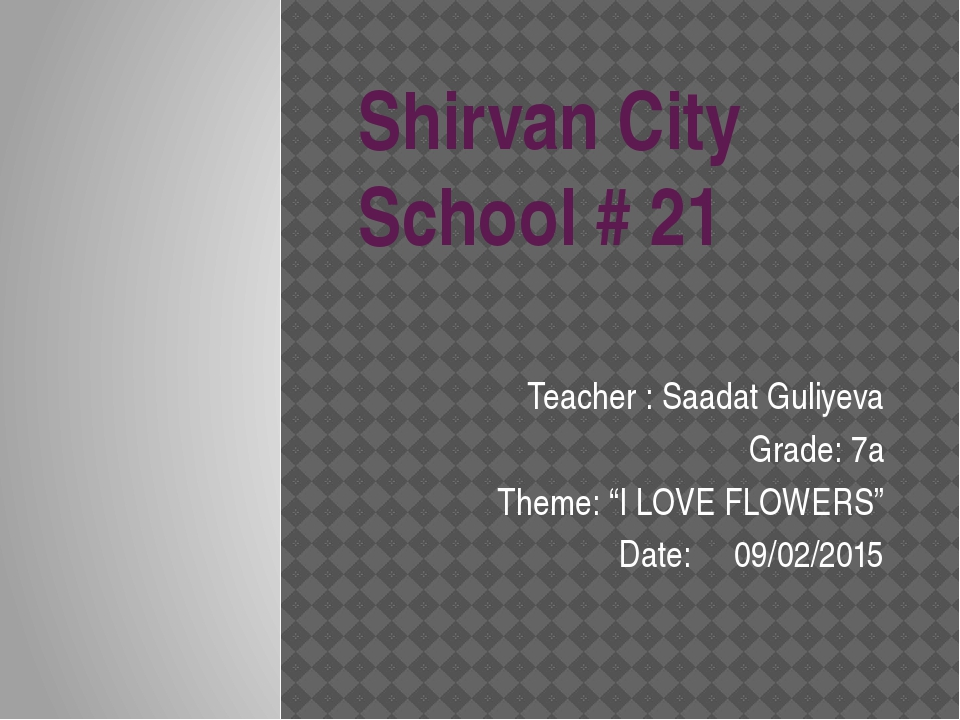 "Shirvan City School # 21 Teacher : Saadat Guliyeva Grade: 7a Theme: ""I LOVE F..."