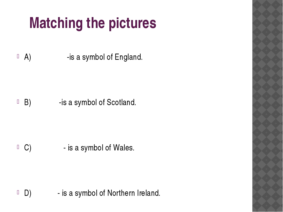 Matching the pictures A) -is a symbol of England. B) -is a symbol of Scotlan...