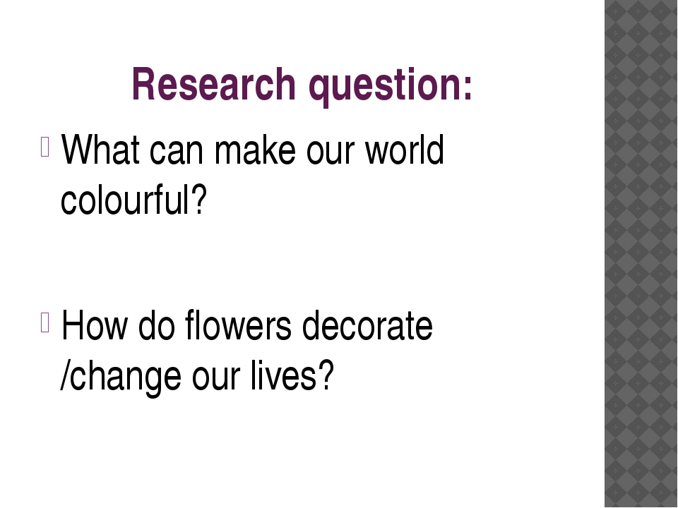 Research question: What can make our world colourful? How do flowers decorate...