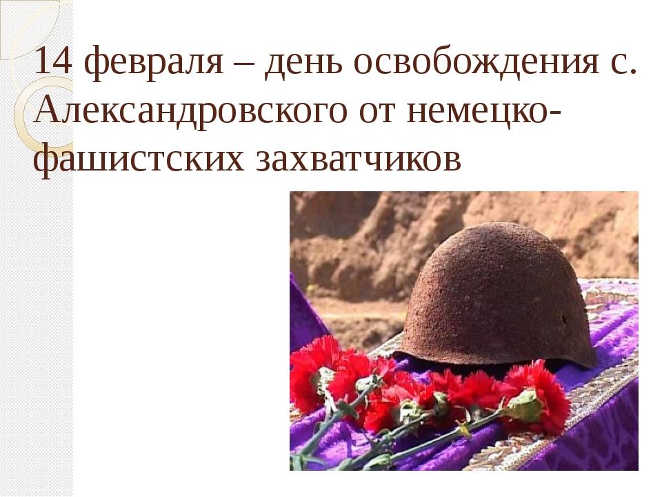 14 февраля – день освобождения с. Александровского от немецко-фашистских захв...
