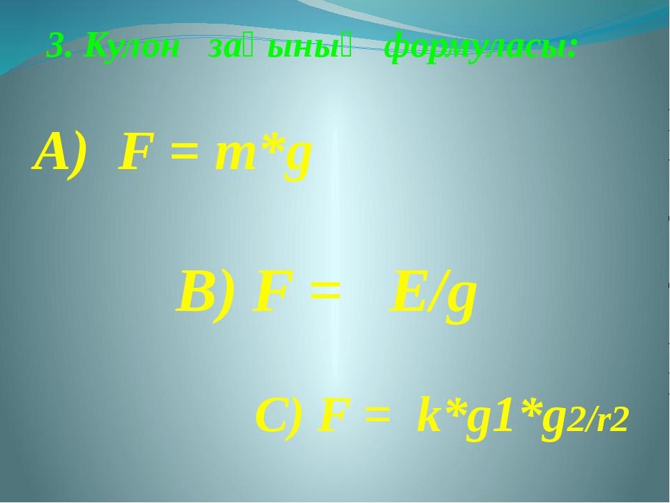 3. Кулон заңының формуласы: А) F = m*g В) F = E/g С) F = k*g1*g2/r2