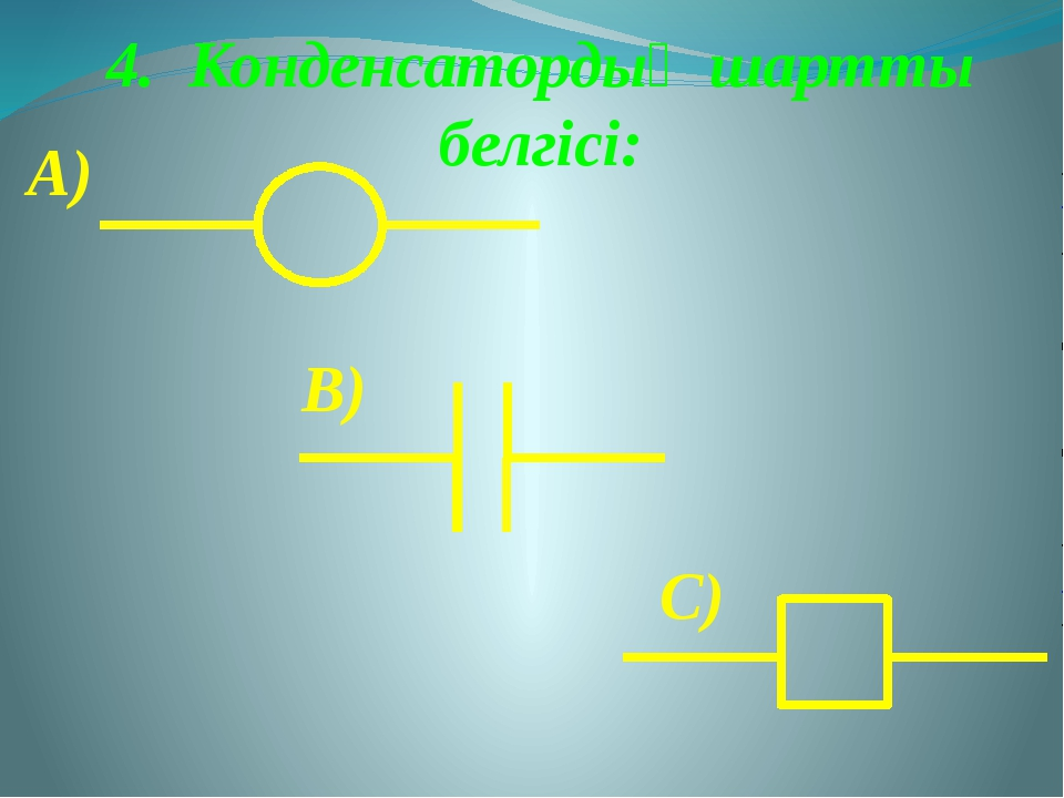 4. Конденсатордың шартты белгісі: А) В) С)