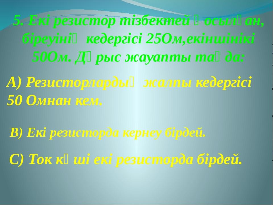 5. Екі резистор тізбектей қосылған, біреуінің кедергісі 25Ом,екіншінікі 50Ом....