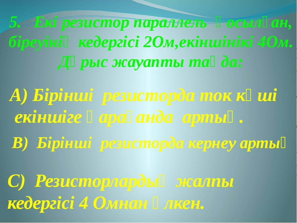 5. Екі резистор параллель қосылған, біреуінің кедергісі 2Ом,екіншінікі 4Ом. Д...