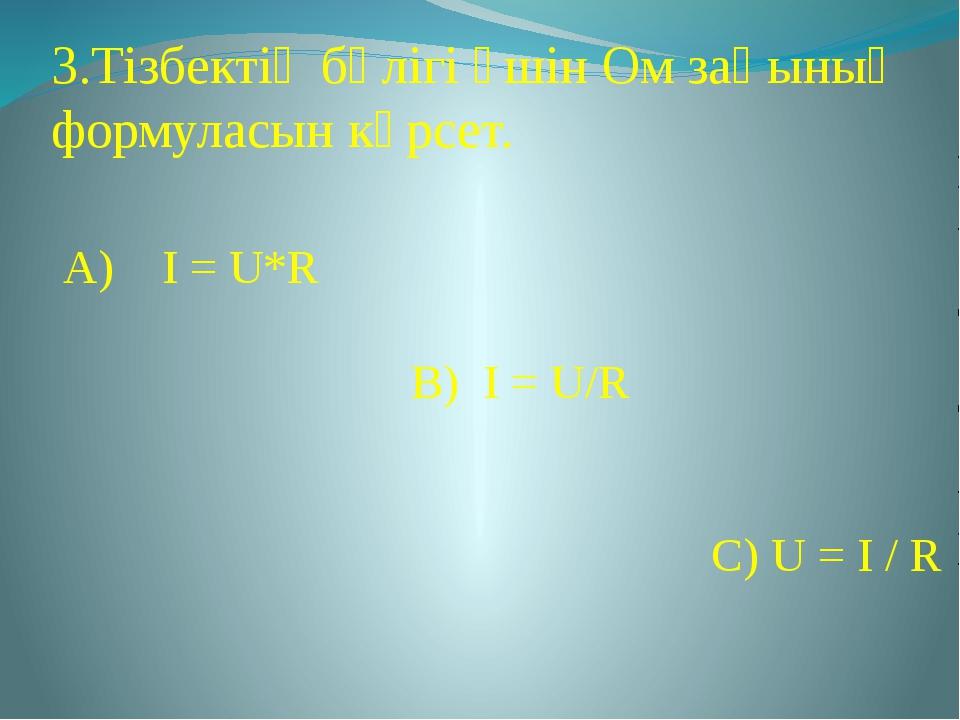 3.Тізбектің бөлігі үшін Ом заңының формуласын көрсет. А) I = U*R В) I = U/R С...
