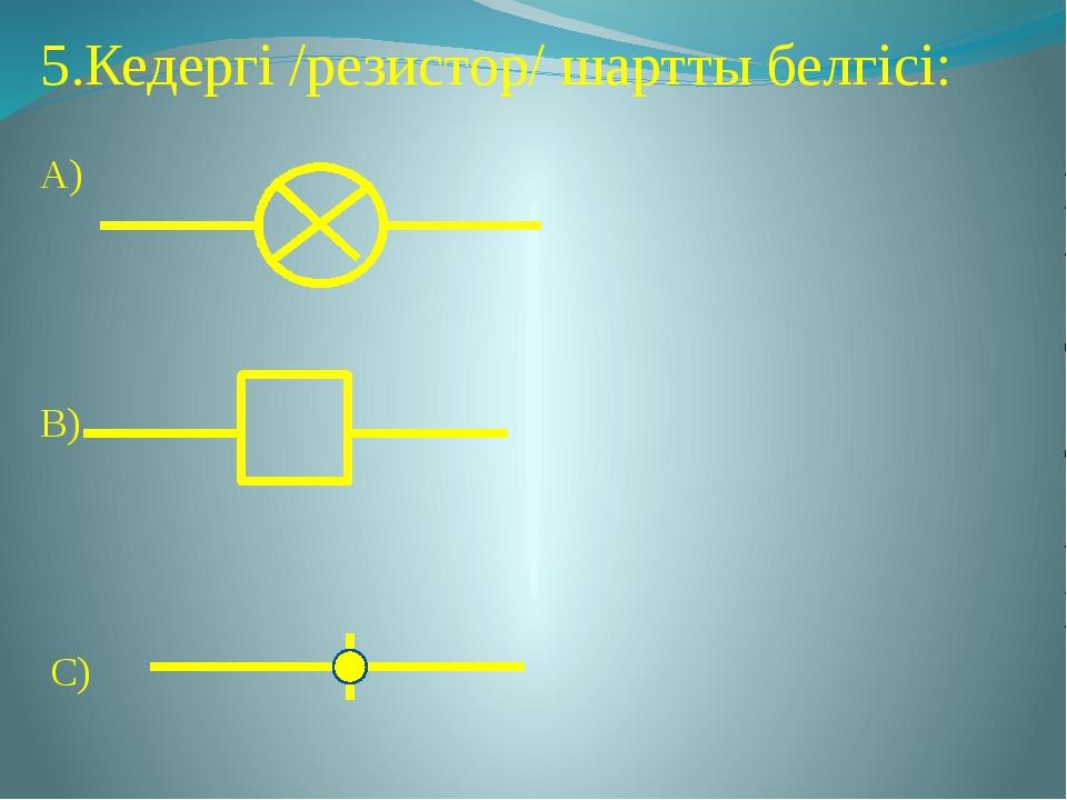 5.Кедергі /резистор/ шартты белгісі: А) В) С)
