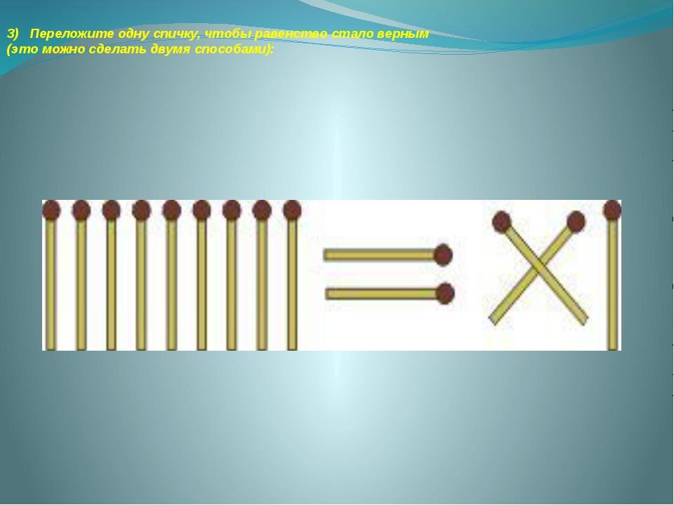 3) Переложите одну спичку, чтобы равенство стало верным (это можно сделать дв...