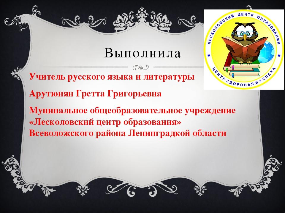 Выполнила Учитель русского языка и литературы Арутюнян Гретта Григорьевна Мун...