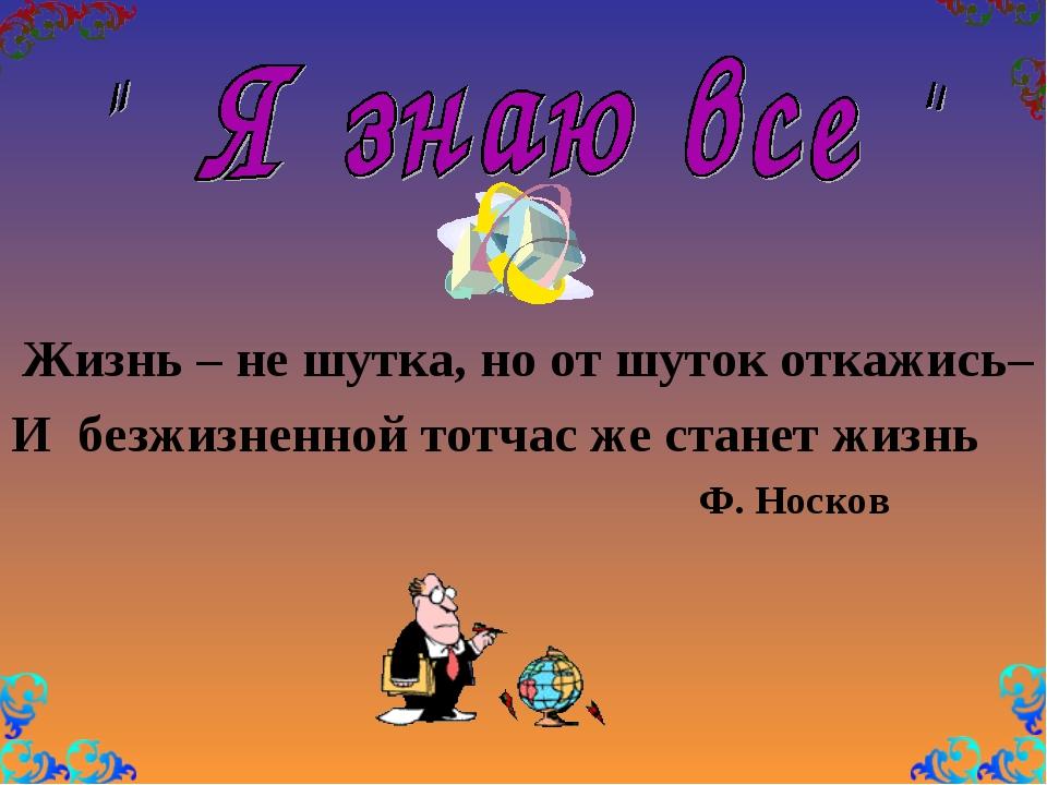 Жизнь – не шутка, но от шуток откажись– И безжизненной тотчас же станет жизн...