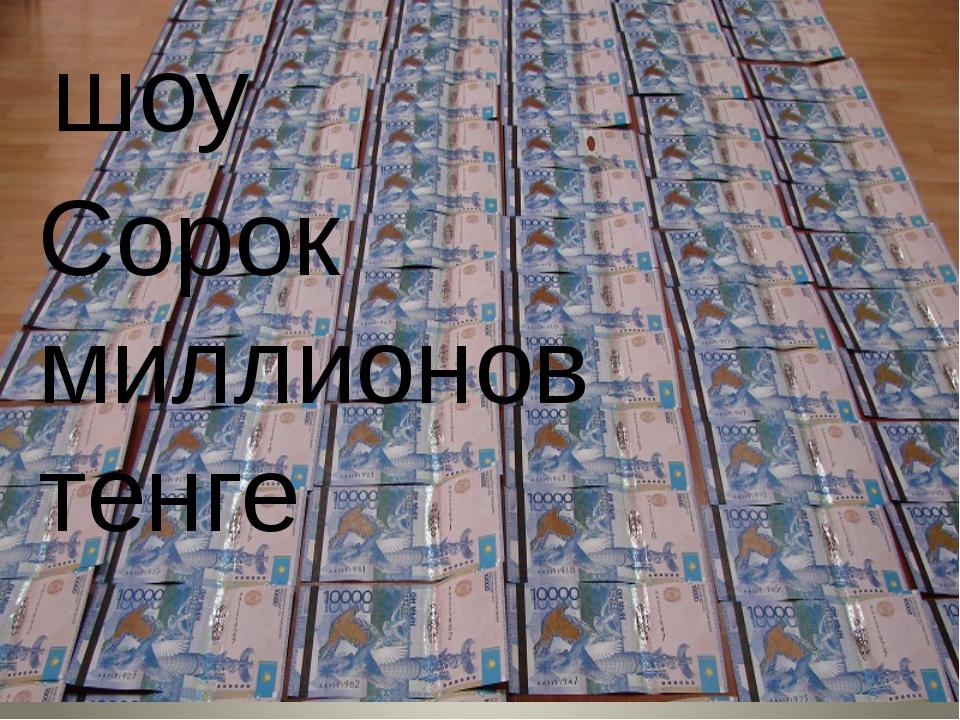 шоу Сорок миллионов шоу Сорок миллионов тенге