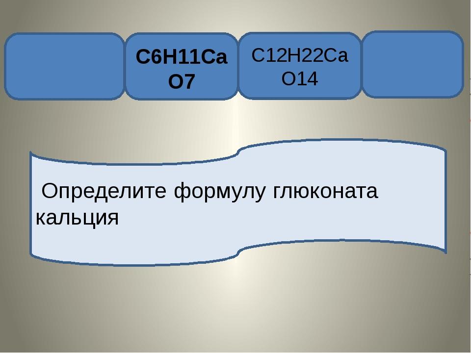 C6H11CaO7 C12H22CaO14 Определите формулу глюконата кальция
